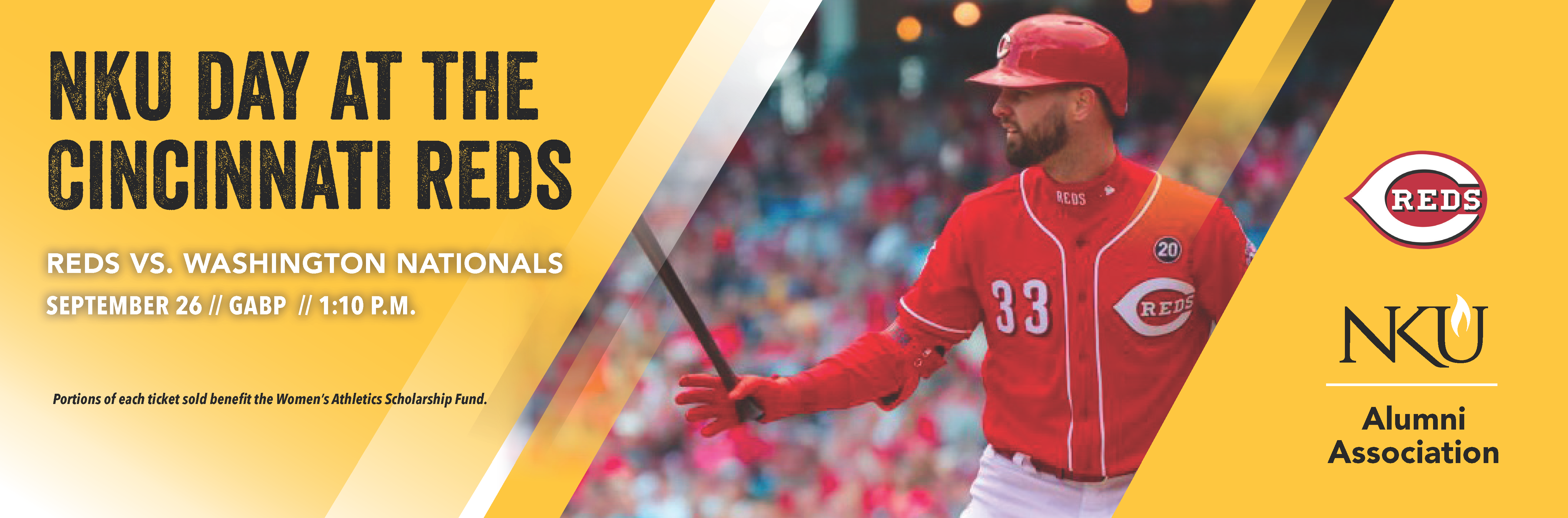 NKU day at the Cincinnati Reds. Reds vs. the Washington Nationals. Spet. 26 at Great American Ball Park at 1:10 p.m. Portions of each ticket sold benefit the Women's Athletics Scholarship Fund.